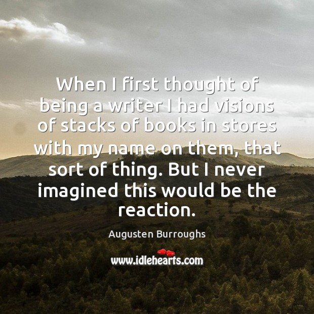 When I first thought of being a writer I had visions of Augusten Burroughs Picture Quote