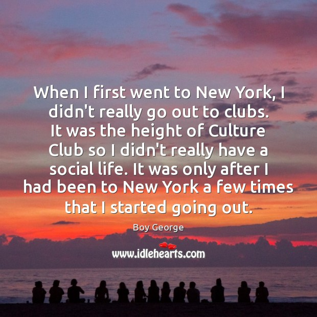 When I first went to New York, I didn't really go out Boy George Picture Quote