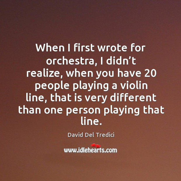 When I first wrote for orchestra, I didn't realize, when you have 20 people playing Image