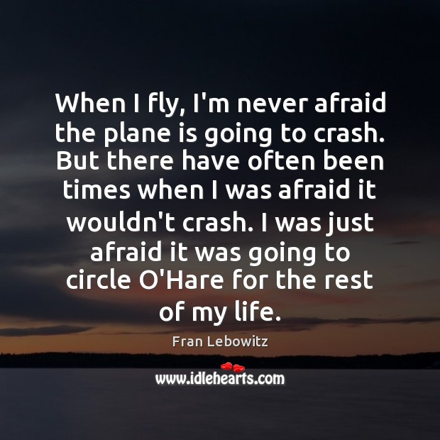 When I fly, I'm never afraid the plane is going to crash. Fran Lebowitz Picture Quote