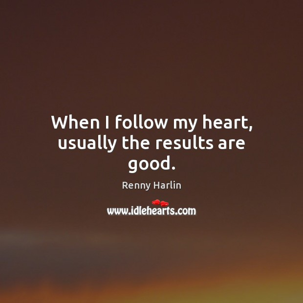When I follow my heart, usually the results are good. Renny Harlin Picture Quote