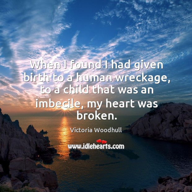 When I found I had given birth to a human wreckage, to a child that was an imbecile, my heart was broken. Victoria Woodhull Picture Quote