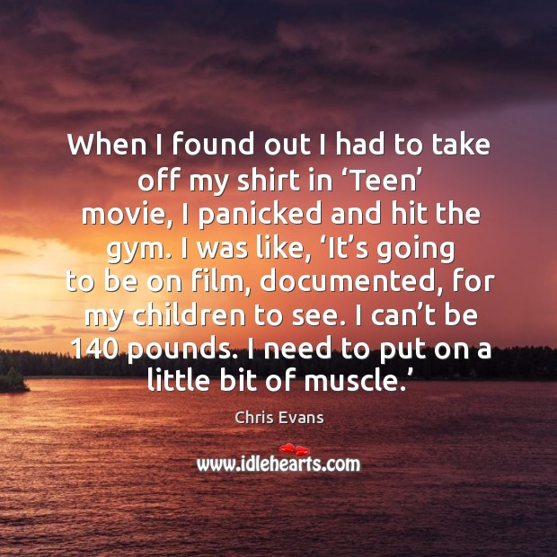 When I found out I had to take off my shirt in 'teen' movie, I panicked and hit the gym. Chris Evans Picture Quote
