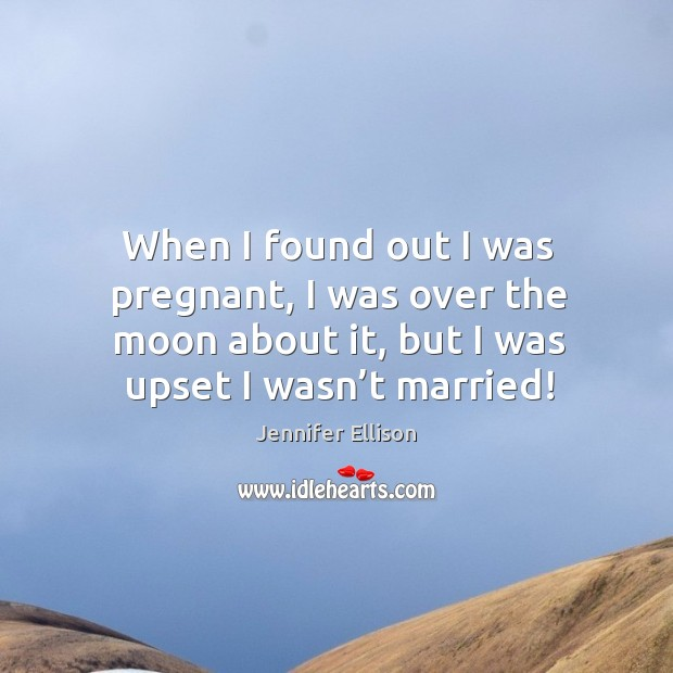 When I found out I was pregnant, I was over the moon about it, but I was upset I wasn't married! Image