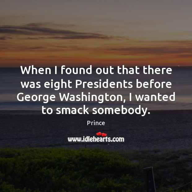 When I found out that there was eight Presidents before George Washington, Prince Picture Quote