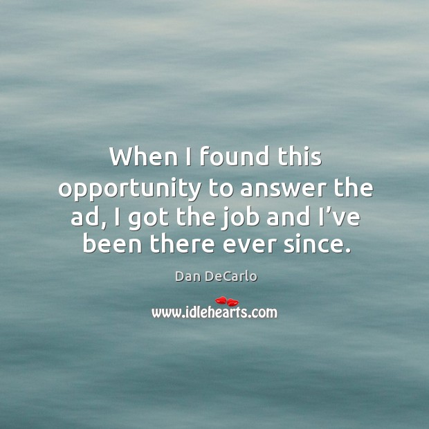 When I found this opportunity to answer the ad, I got the job and I've been there ever since. Dan DeCarlo Picture Quote