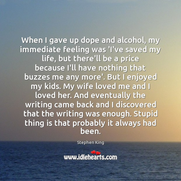 When I gave up dope and alcohol, my immediate feeling was 'I've Stephen King Picture Quote
