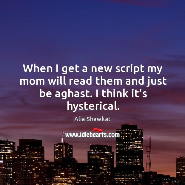 When I get a new script my mom will read them and just be aghast. I think it's hysterical. Image