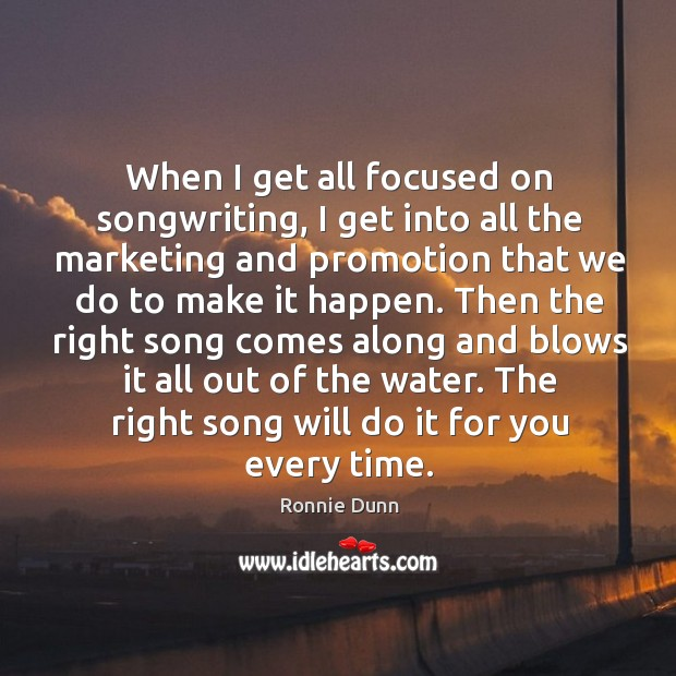 When I get all focused on songwriting, I get into all the Ronnie Dunn Picture Quote