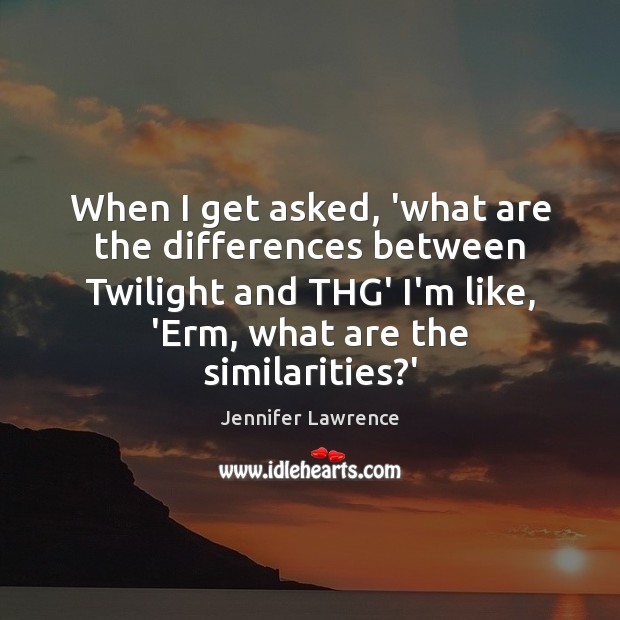 When I get asked, 'what are the differences between Twilight and THG' Jennifer Lawrence Picture Quote