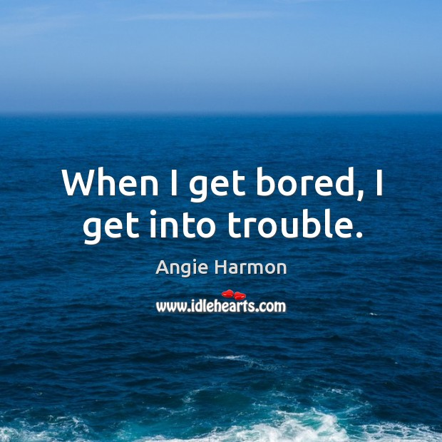 When I get bored, I get into trouble. Angie Harmon Picture Quote