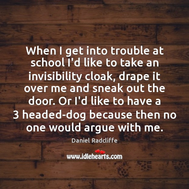 When I get into trouble at school I'd like to take an Daniel Radcliffe Picture Quote