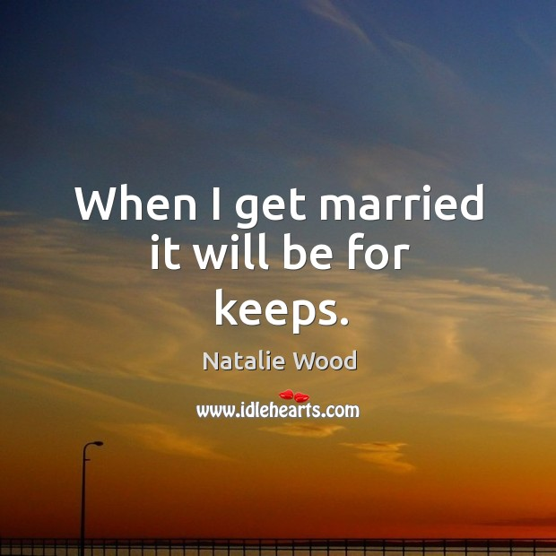 When I get married it will be for keeps. Natalie Wood Picture Quote