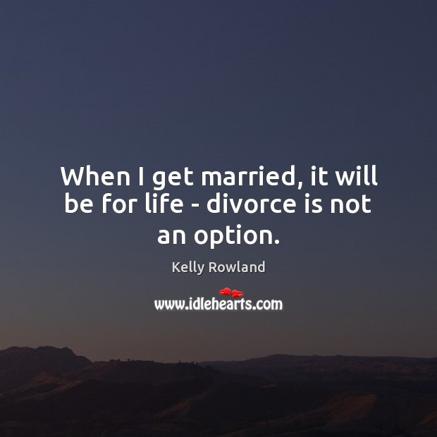 When I get married, it will be for life – divorce is not an option. Kelly Rowland Picture Quote
