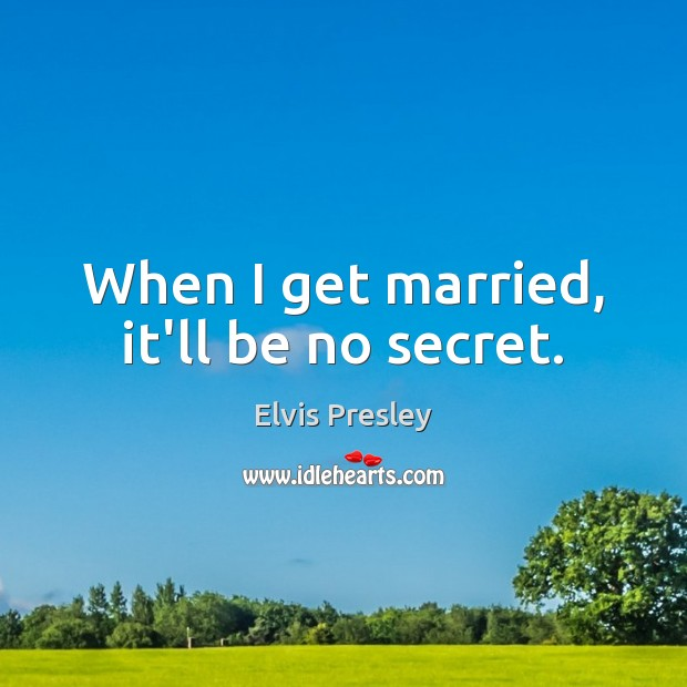 When I get married, it'll be no secret. Elvis Presley Picture Quote