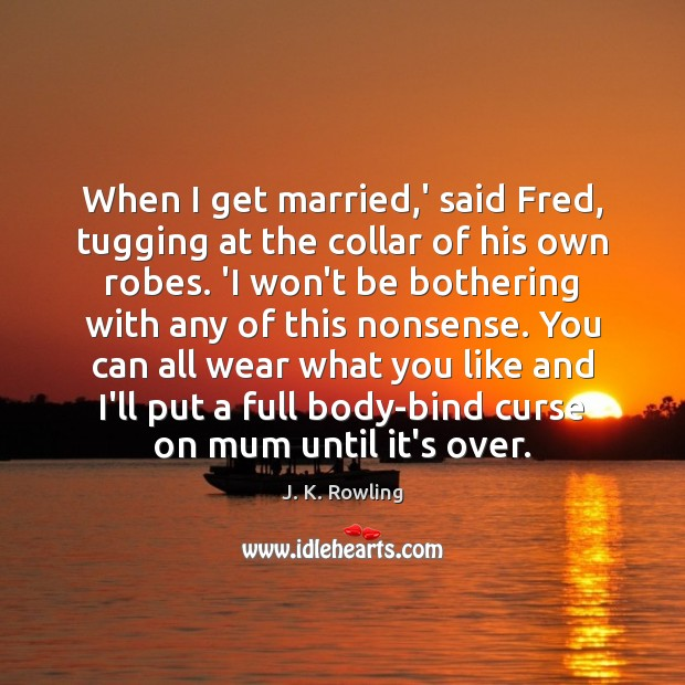 Image, When I get married,' said Fred, tugging at the collar of