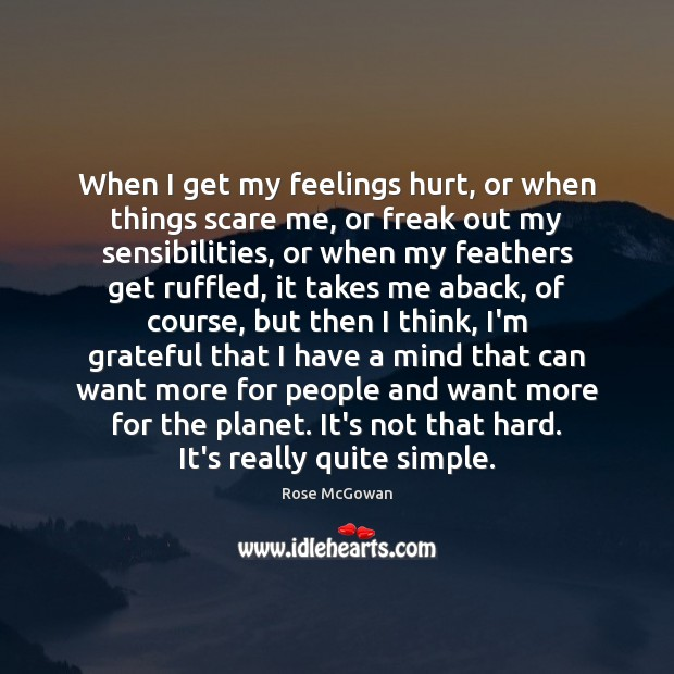 When I get my feelings hurt, or when things scare me, or Rose McGowan Picture Quote