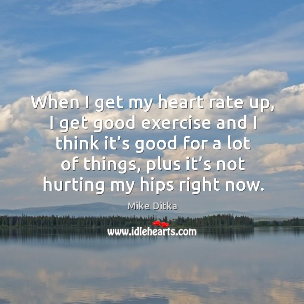 When I get my heart rate up, I get good exercise and I think it's good for a lot of things Image