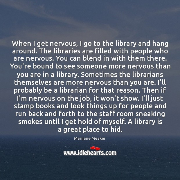 When I get nervous, I go to the library and hang around. Image