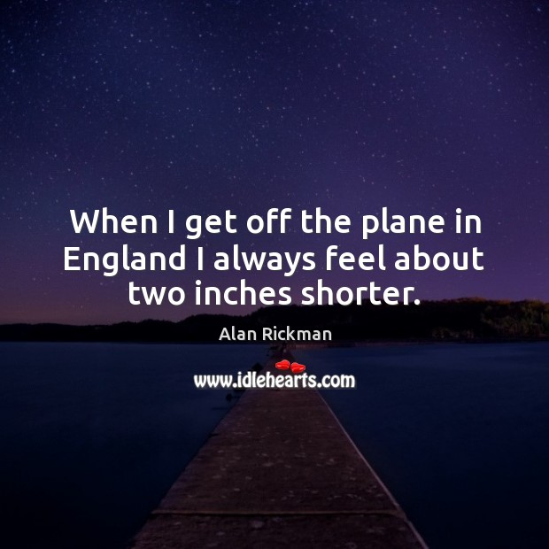 When I get off the plane in England I always feel about two inches shorter. Alan Rickman Picture Quote