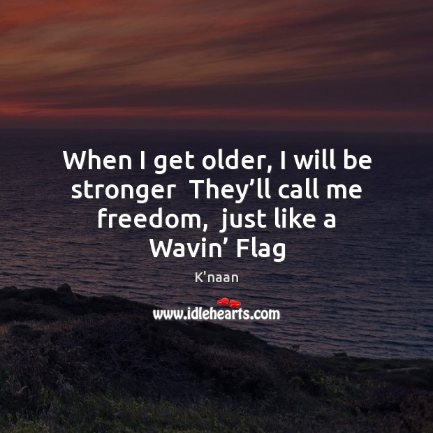 When I get older, I will be stronger  They'll call me K'naan Picture Quote