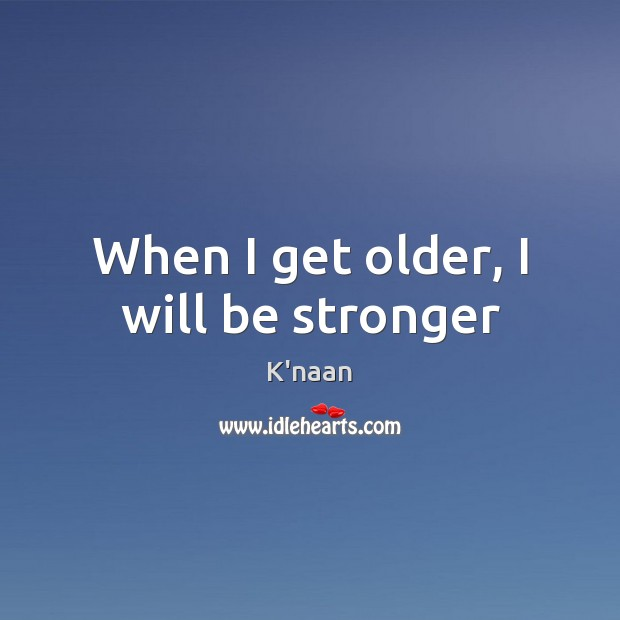 When I get older, I will be stronger K'naan Picture Quote