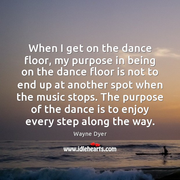 When I get on the dance floor, my purpose in being on Wayne Dyer Picture Quote