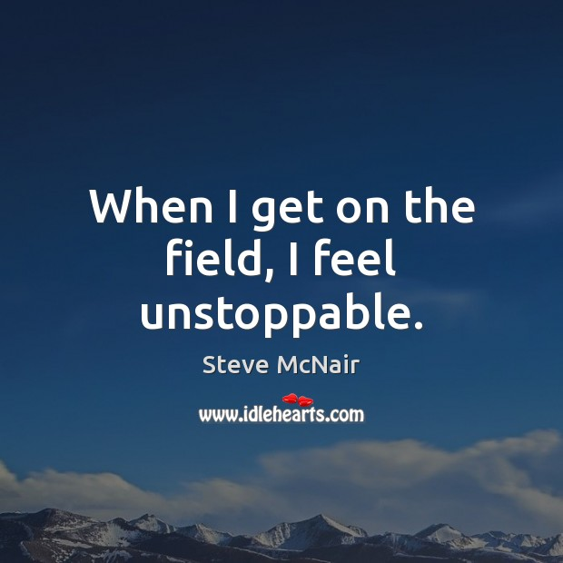 When I get on the field, I feel unstoppable. Unstoppable Quotes Image