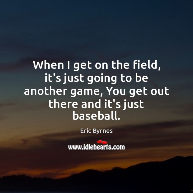 When I get on the field, it's just going to be another Eric Byrnes Picture Quote