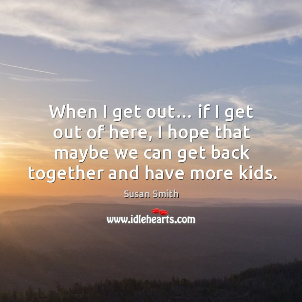 When I get out… if I get out of here, I hope that maybe we can get back together and have more kids. Image