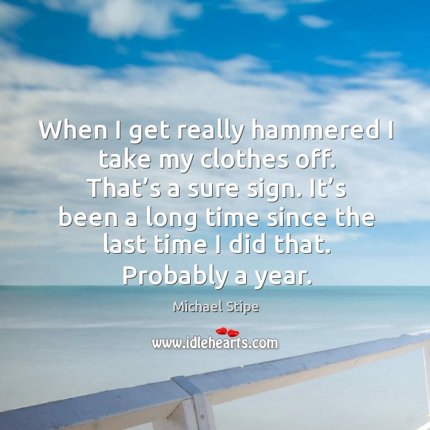 When I get really hammered I take my clothes off. That's a sure sign. Michael Stipe Picture Quote