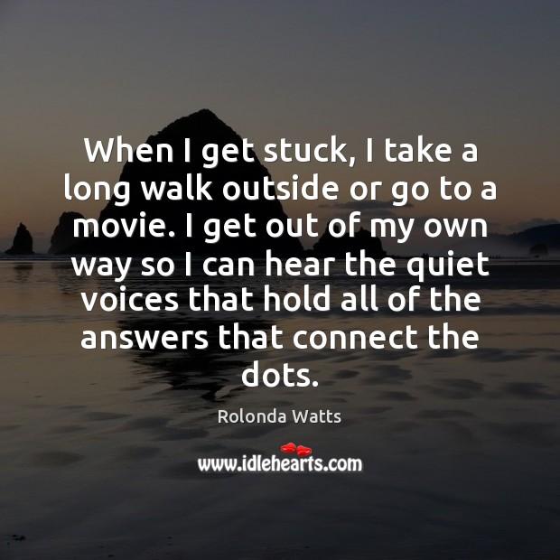 When I get stuck, I take a long walk outside or go Image