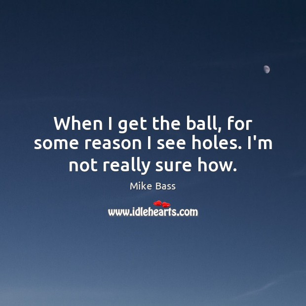 When I get the ball, for some reason I see holes. I'm not really sure how. Image