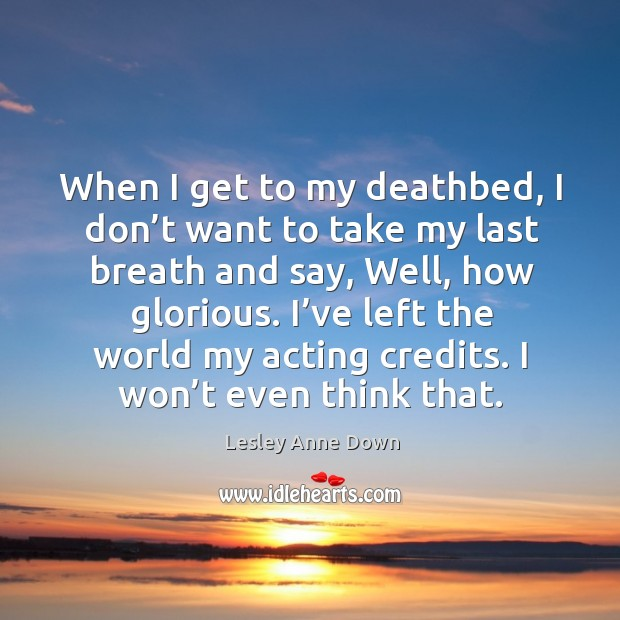 When I get to my deathbed, I don't want to take my last breath and say, well, how glorious. Image