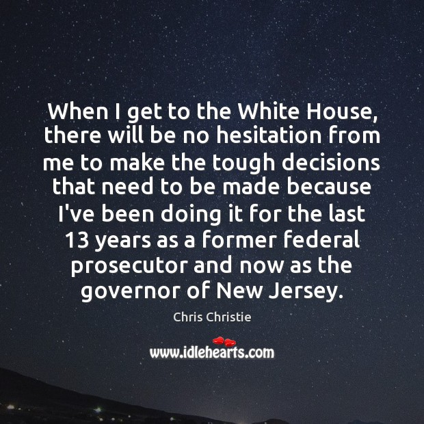 When I get to the White House, there will be no hesitation Chris Christie Picture Quote