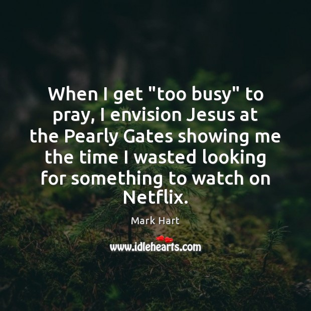 """Image, When I get """"too busy"""" to pray, I envision Jesus at the"""