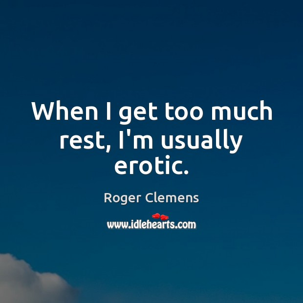 When I get too much rest, I'm usually erotic. Roger Clemens Picture Quote
