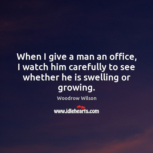 When I give a man an office, I watch him carefully to Woodrow Wilson Picture Quote