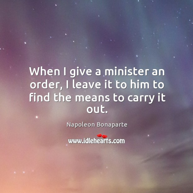When I give a minister an order, I leave it to him to find the means to carry it out. Image