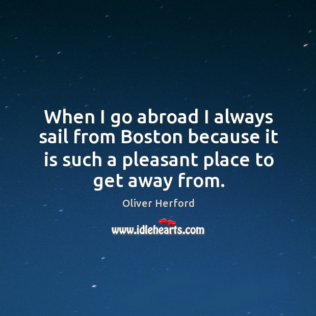 When I go abroad I always sail from boston because it is such a pleasant place to get away from. Oliver Herford Picture Quote