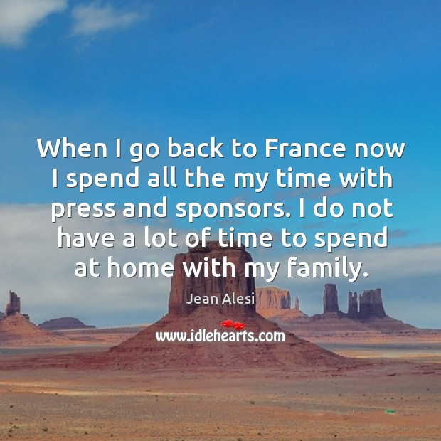 When I go back to france now I spend all the my time with press and sponsors. Image