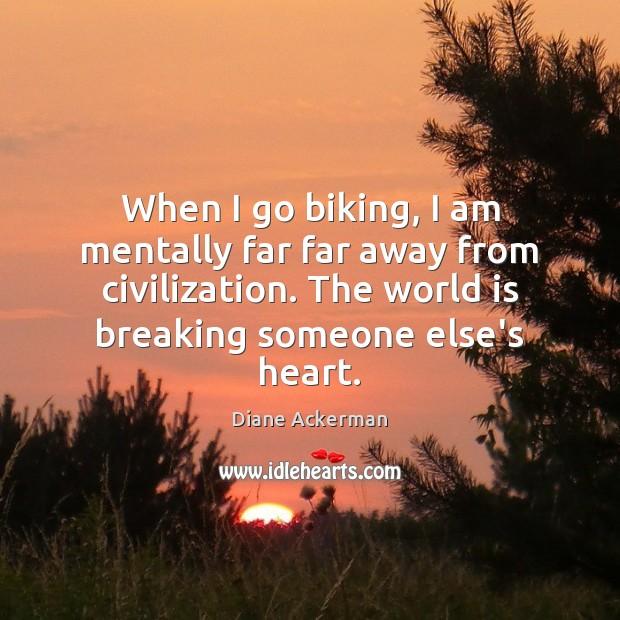 When I go biking, I am mentally far far away from civilization. Diane Ackerman Picture Quote