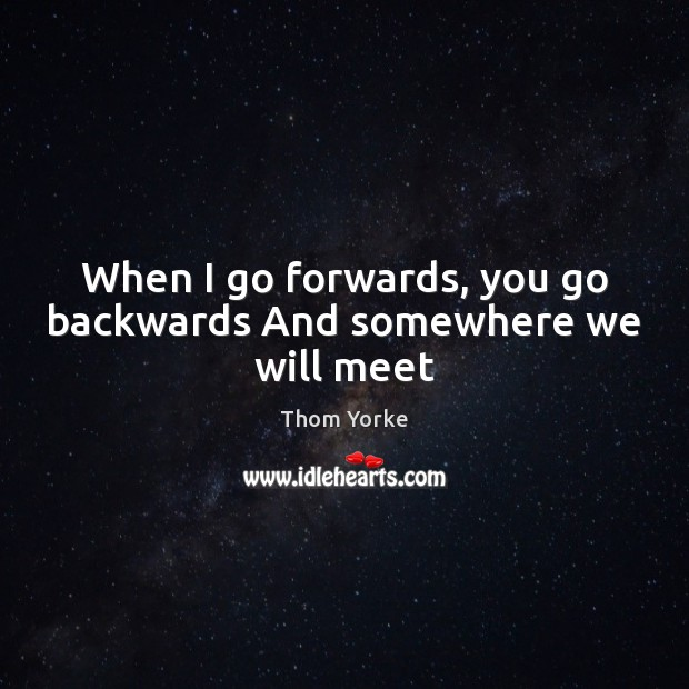 When I go forwards, you go backwards And somewhere we will meet Thom Yorke Picture Quote