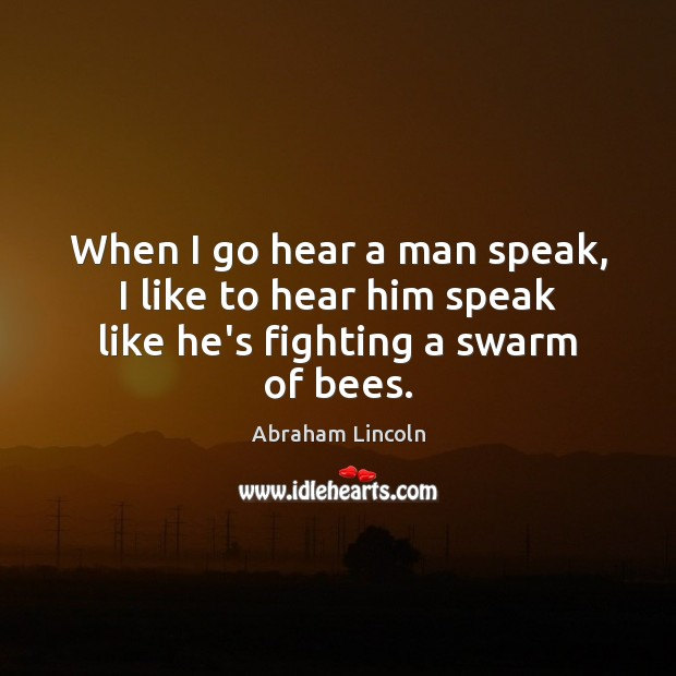 Image, When I go hear a man speak, I like to hear him speak like he's fighting a swarm of bees.