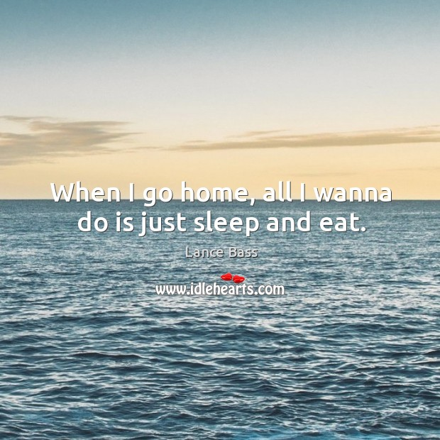 When I go home, all I wanna do is just sleep and eat. Lance Bass Picture Quote