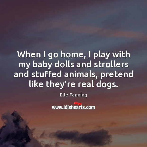 When I go home, I play with my baby dolls and strollers Elle Fanning Picture Quote
