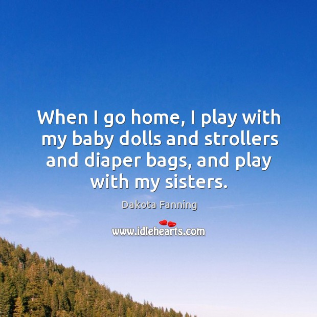 When I go home, I play with my baby dolls and strollers and diaper bags, and play with my sisters. Image