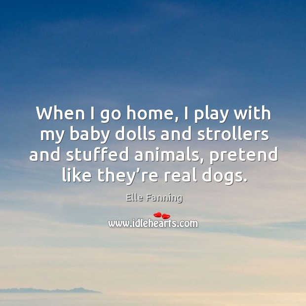 When I go home, I play with my baby dolls and strollers and stuffed animals, pretend like they're real dogs. Elle Fanning Picture Quote