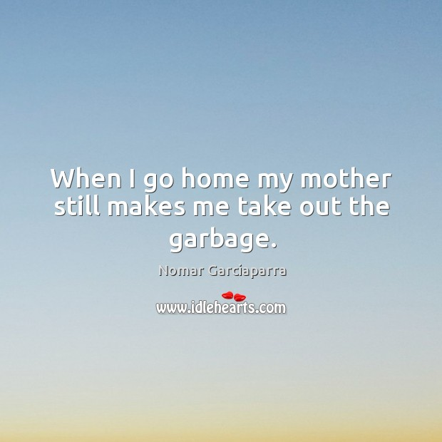When I go home my mother still makes me take out the garbage. Nomar Garciaparra Picture Quote