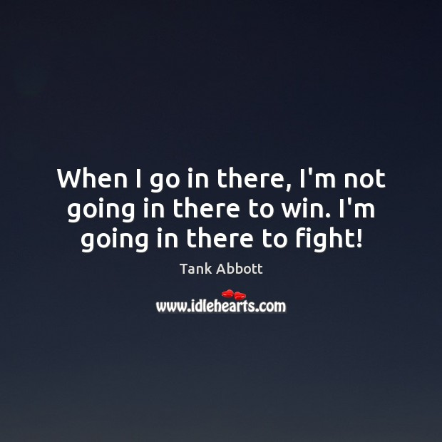 When I go in there, I'm not going in there to win. I'm going in there to fight! Image